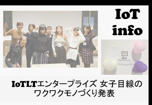 【IoTreport】IoTLTエンタープライズ 女子目線のワクワクモノづくりなど発表① #116